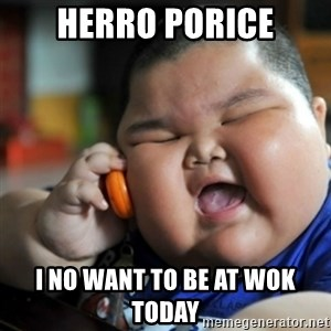 fat chinese kid - herro porice i no want to be at wok today