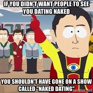 """Captain Hindsight South Park - If you didn't want people to see you dating naked You shouldn't have gone on a show called """"Naked Dating"""""""