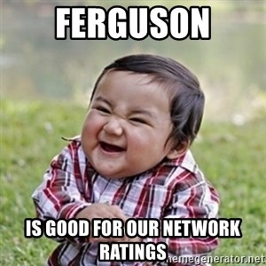 evil toddler kid2 - ferguson  is good for our network ratings