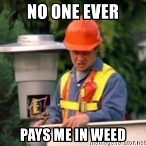 No One Ever Pays Me in Gum - no one ever pays me in weed
