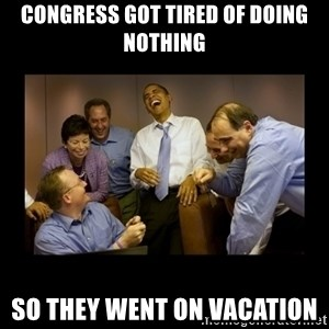 obama laughing  - congress got tired of doing nothing SO THEY WENT ON VACATION