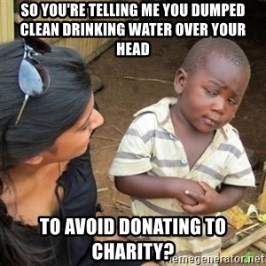 Skeptical 3rd World Kid - So you're telling me you dumped clean drinking water over your head to avoid donating to charity?