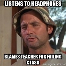 bill murray which is nice - listens to headphones blames teacher for failing class
