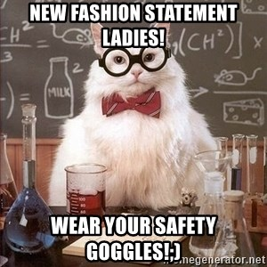 Chemistry Cat - New fashion statement ladies! Wear your safety goggles!;)