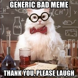 Chemistry Cat - Generic Bad Meme Thank you, please laugh