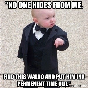 "gangster baby - ""No one hides from me. Find this Waldo and put him inA Permenent Time Out."""