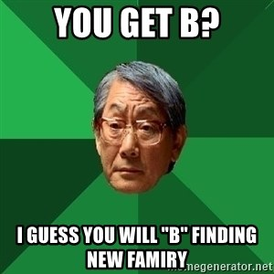 """High Expectations Asian Father - you get b? I GUESS YOU WILL """"B"""" FINDING NEW FAMIRY"""