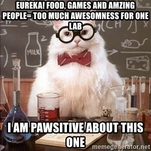 Chemistry Cat - Eureka! food, games and amzing people= too much awesomness for one lab I am Pawsitive about this one