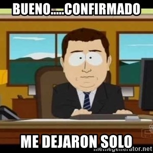 south park aand it's gone - BUENO.....CONFIRMADO ME DEJARON SOLO