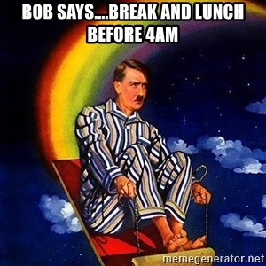 Bed Time Hitler - BOB SAYS....break and lunch before 4AM