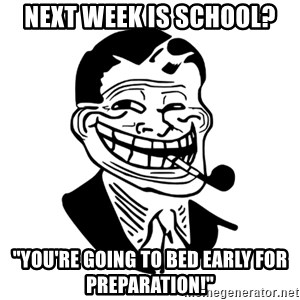 "Troll Dad - Next week is school? ""You're going to bed early for preparation!"""
