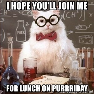 Chemistry Cat - I hope you'll join me  for lunch on purrriday