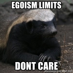 Honey Badger - egoism limits dont care