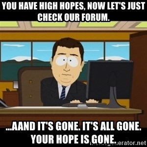 and they're gone - You have high hopes, now let's just check our forum. ...aand it's gone. it's all gone. your hope is gone.