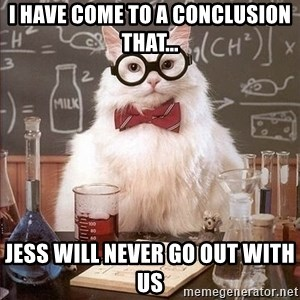 Chemistry Cat - I have come to a conclusion that... Jess will never go out with us