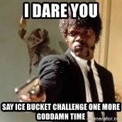 Sam Jackson pulp fiction - i dare you say ice bucket challenge one more goddamn time