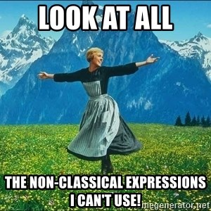Look at all the things - Look at all  the non-classical expressions I can't use!