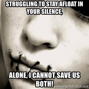 silence - Struggling to stay afloat in your silence, Alone, I cannot save us Both!
