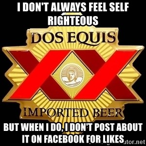 Dos Equis - I DON'T ALWAYS FEEL SELF RIGHTEOUS  BUT WHEN I DO, I DON'T POST ABOUT IT ON FACEBOOK FOR LIKES