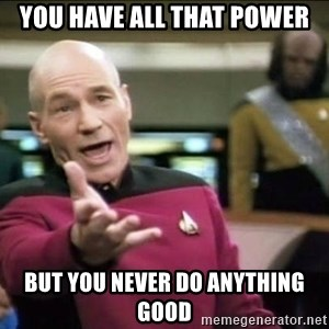 Why the fuck - you have all that power but you never do anything good