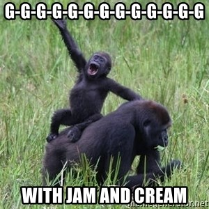 Happy Gorilla - G-G-G-G-G-G-G-G-G-G-G-G-G with jam and cream