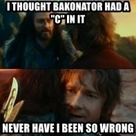 "Never Have I Been So Wrong - I thought Bakonator had a ""C"" in it Never have I been so wrong"