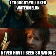 Never Have I Been So Wrong - I thought you liked watermelon  Never have I been so wrong