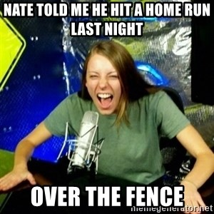 Unfunny/Uninformed Podcast Girl - Nate told me he hit a home run last night  Over the fence