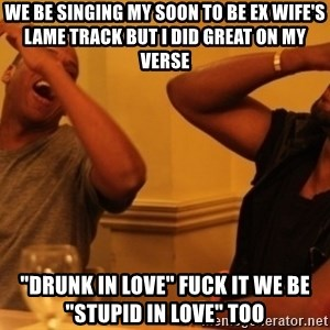 "Kanye and Jay - We Be Singing My Soon To Be Ex Wife's Lame Track But I Did Great On My Verse ""Drunk In Love"" Fuck It We Be ""Stupid In Love"" Too"