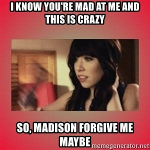 Call Me Maybe Girl - I KNOW YOU'RE MAD AT ME AND THIS IS CRAZY SO, MADISON FORGIVE ME MAYBE