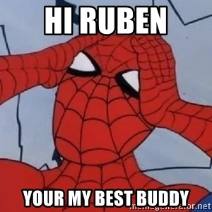 Spider Man - HI RUBEN  YOUR MY BEST BUDDY