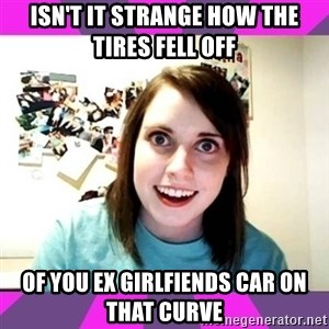 crazy girlfriend meme heh - isn't it strange how the tires fell off  of you ex girlfiends car on that curve
