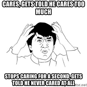 jackie chan meme paint - cares, gets told he cares too much stops caring for a second, gets told he never cared at all