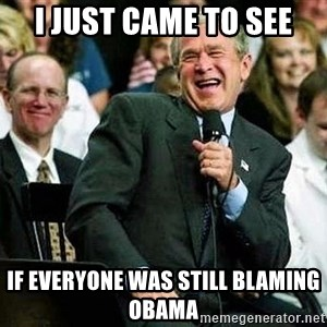 Bush - I just came to see If everyone was still blaming Obama