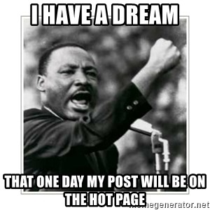 I HAVE A DREAM - i have a dream that one day my post will be on the hot page