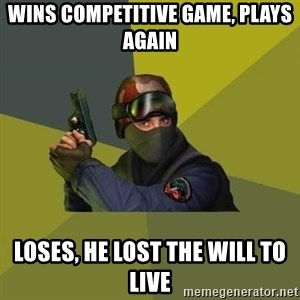 Counter Strike - Wins competitive game, plays again loses, he lost the will to live