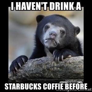 sad bear - I haven't drink a Starbucks coffie before