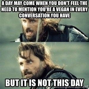 Aragorn inspirational speech - A day may come when you don't feel the need to mention you're a vegan in every conversation you have But it is not this day