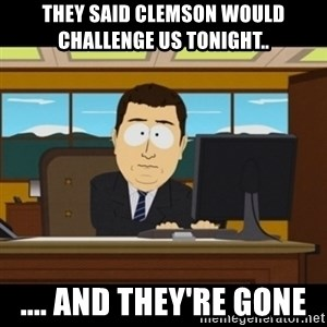 and they're gone - They said Clemson would challenge us tonight..  .... And they're gone