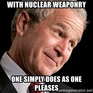 George Bush Junior - with nuclear weaponry one simply does as one pleases