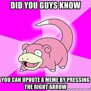 Slowpoke - did you guys know you can upvote a meme by pressing the right arrow
