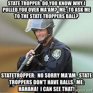 Happyfuncop - State Tropper: Do you know why I pulled you over Ma'am?  Me:  To ask me to the State Troppers Ball? StateTropper:  No Sorry Ma'am.  State Troppers don't have Balls.  Me: Hahaha!  I can see that!