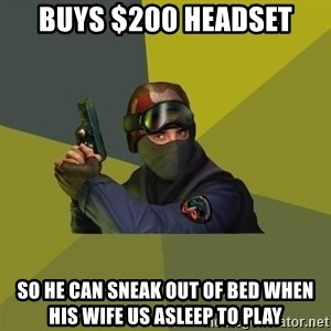 Counter Strike - Buys $200 headset So he can sneak out of bed when his wife us asleep to play