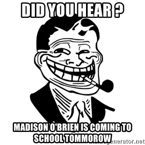 Troll Dad - Did you hear ? Madison O'Brien is coming to school tommorow