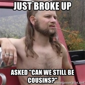 "Stereotypical Redneck - Just Broke Up Asked ""Can we still be Cousins?"""