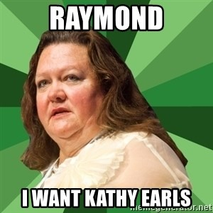 Dumb Whore Gina Rinehart - raymond I want kathy earls