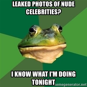 Foul Bachelor Frog - Leaked photos of nude celebrities? I know what I'm doing tonight