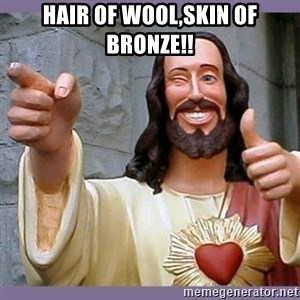 buddy jesus - hair of wool,skin of bronze!!