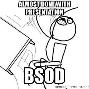Flip table meme - ALMOST DONE WITH PRESENTATION BSOD