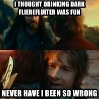 Never Have I Been So Wrong - i thought drinking dark flierefluiter was fun never have i been so wrong